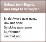 Gehaat leen-Engels, niet altijd te vermijden. En de Award gaat naar.. Ook not done Gelukkig spaarzaam Blijf framen Last but not.. Ombudsman Trouw