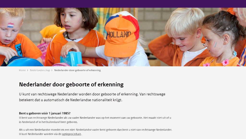 Nederlander door geboorte of erkenning U kunt van rechtswege Nederlander worden door geboorte of erkenning. Van rechtswege betekent dat u automatisch de Nederlandse nationaliteit krijgt. Bent u geboren vóór 1 januari 1985? U bent van rechtswege Nederlander als uw vader Nederlander was op het moment van uw geboorte. Het maakt niet uit of u in Nederland of in het buitenland bent geboren. Als u uit een Nederlandse moeder en een niet-Nederlandse vader bent geboren dan bent u niet van rechtswege Nederlander. U kunt Nederlander worden via de optieprocedure.